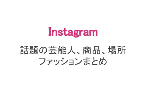 【インスタ】話題の芸能人・商品・場所・ファッション・ハッシュタグまとめ