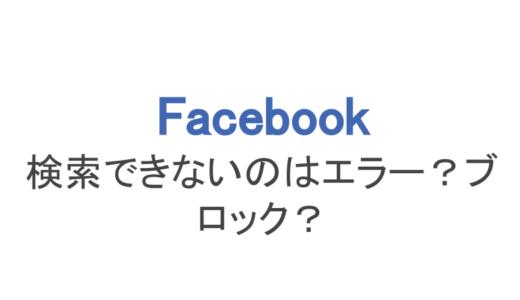 【フェイスブック】検索できない原因はエラー?ブロック?対処法まで