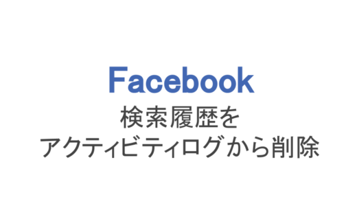 【フェイスブック】検索履歴やアクティビティログを削除する方法