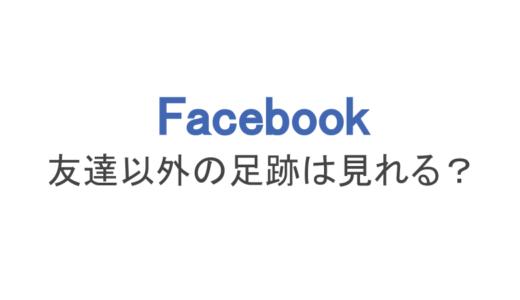 【フェイスブック】友達以外の足跡は見れる?アプリや裏技の真実