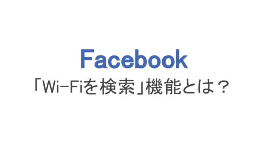 【フェイスブック】無料Wi-Fiを検索できる機能とは?仕組みと使い方