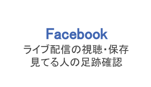 【フェイスブック】ライブ配信の視聴方法や保存、見てる人の足跡確認