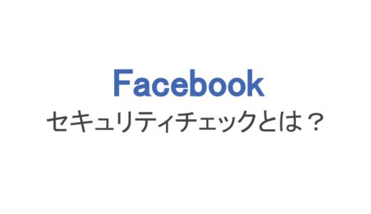 【フェイスブック】セキュリティチェックはなぜ出る?やり方と注意点