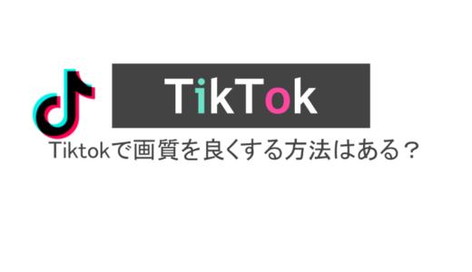 Tiktokで画質を良くする方法はある?画質設定やギガ消費量を解説
