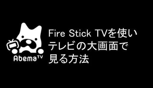 Fire TV Stickを使ってAbemaTVをテレビの大画面で見る方法とは?