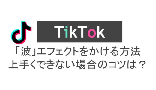 TikTokで「波」エフェクトをかける方法!上手くできない場合のコツは?